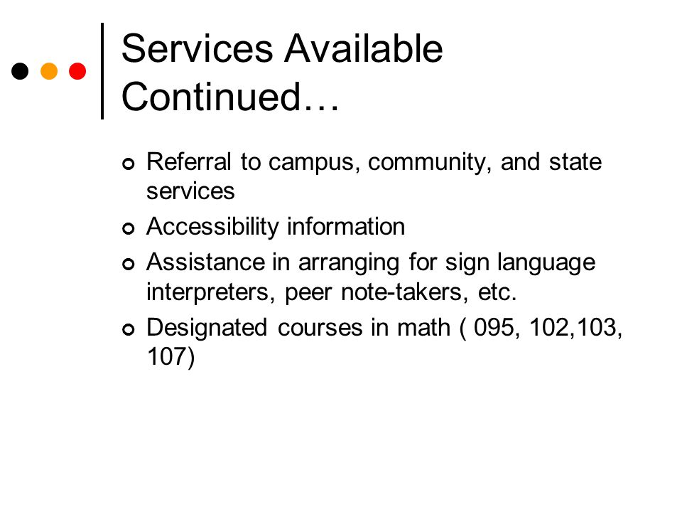 Services Available Continued… Referral to campus, community, and state services Accessibility information Assistance in arranging for sign language interpreters, peer note-takers, etc.
