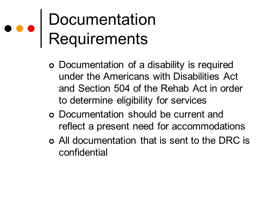 Documentation Requirements Documentation of a disability is required under the Americans with Disabilities Act and Section 504 of the Rehab Act in order to determine eligibility for services Documentation should be current and reflect a present need for accommodations All documentation that is sent to the DRC is confidential