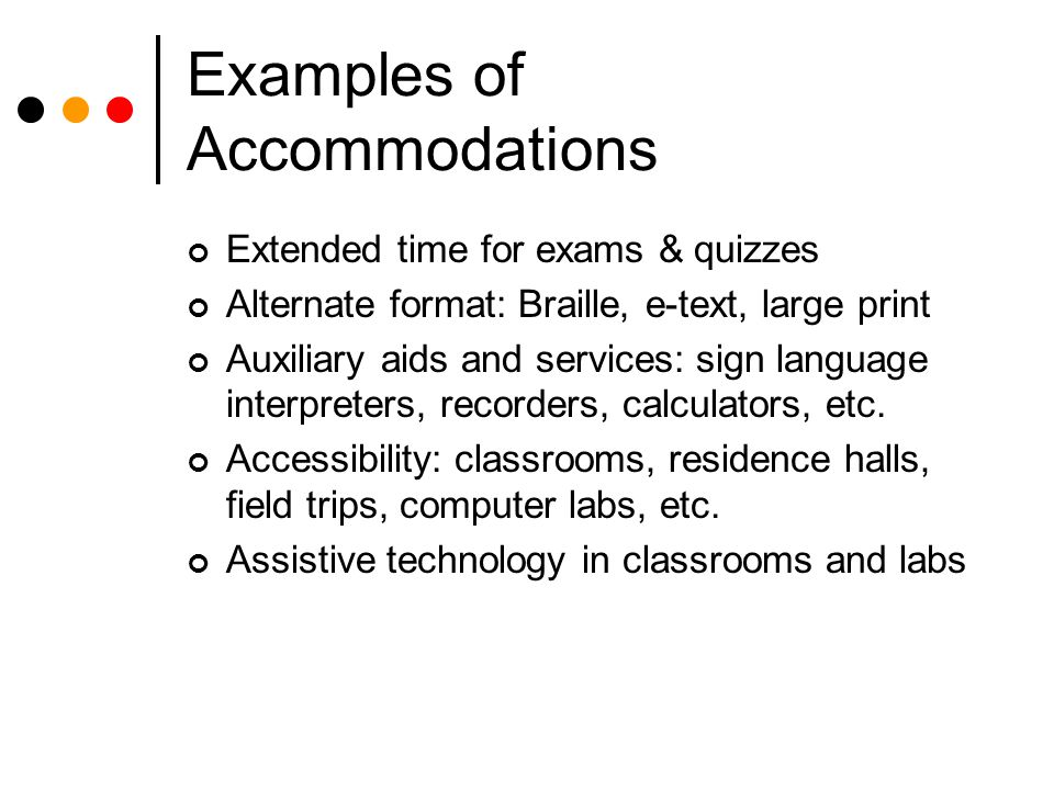 Examples of Accommodations Extended time for exams & quizzes Alternate format: Braille, e-text, large print Auxiliary aids and services: sign language interpreters, recorders, calculators, etc.