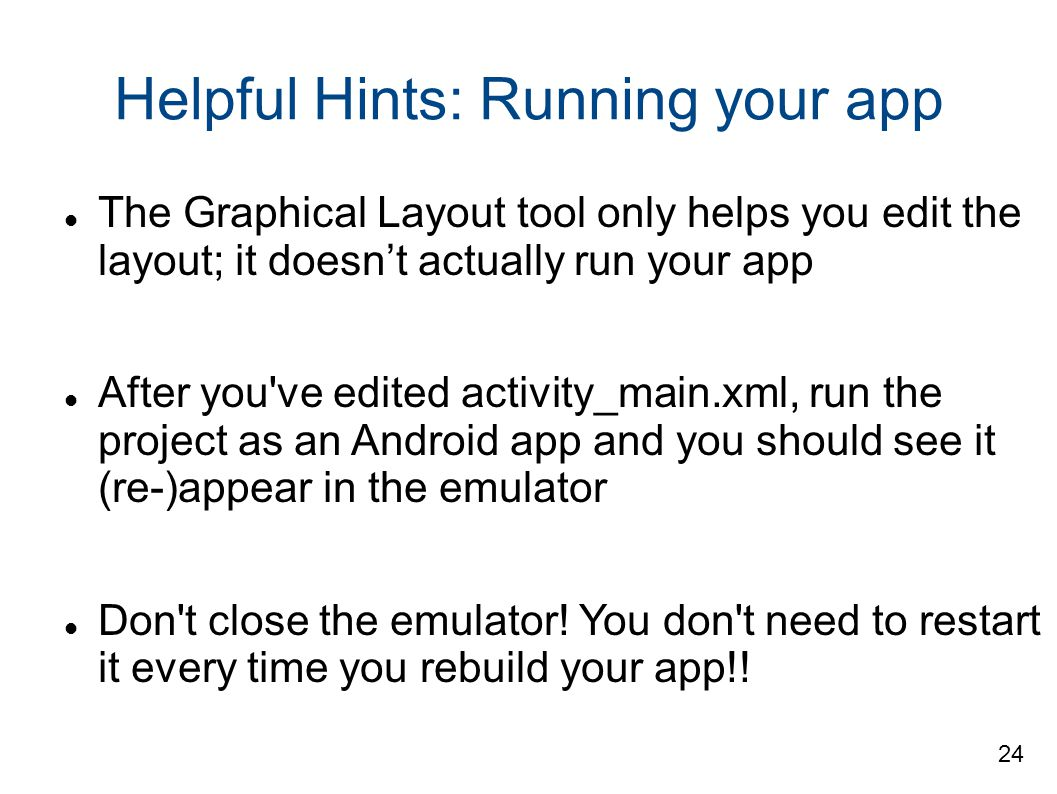 Helpful Hints: Running your app The Graphical Layout tool only helps you edit the layout; it doesn't actually run your app After you ve edited activity_main.xml, run the project as an Android app and you should see it (re-)appear in the emulator Don t close the emulator.