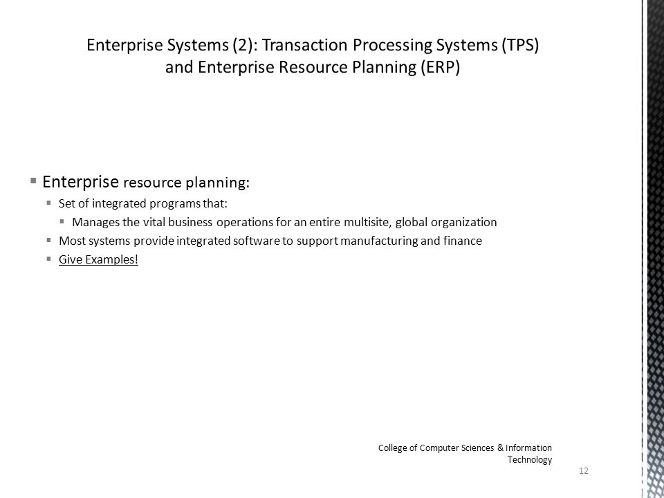  Enterprise resource planning:  Set of integrated programs that:  Manages the vital business operations for an entire multisite, global organization  Most systems provide integrated software to support manufacturing and finance  Give Examples.