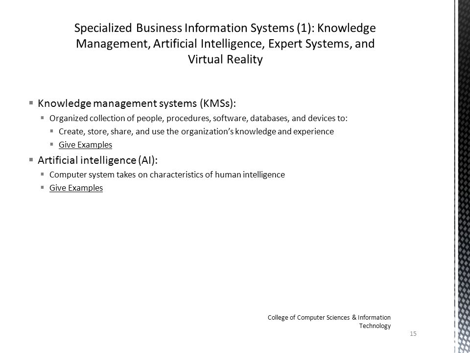  Knowledge management systems (KMSs):  Organized collection of people, procedures, software, databases, and devices to:  Create, store, share, and use the organization's knowledge and experience  Give Examples  Artificial intelligence (AI):  Computer system takes on characteristics of human intelligence  Give Examples 15 College of Computer Sciences & Information Technology