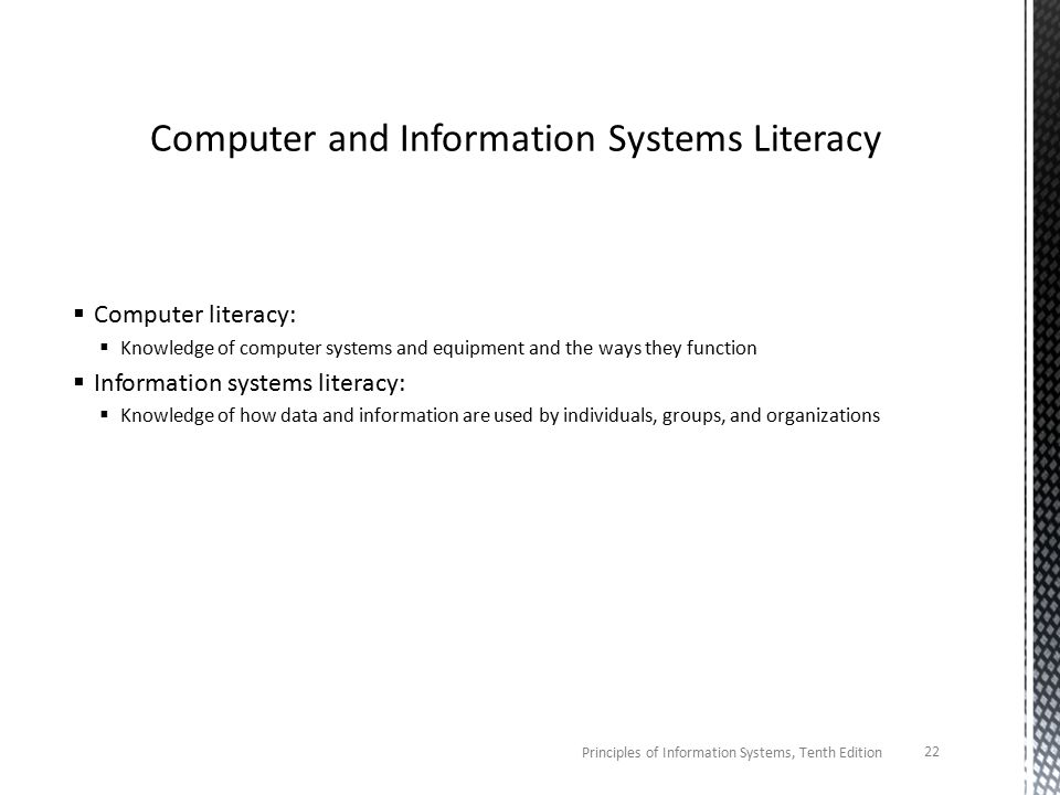  Computer literacy:  Knowledge of computer systems and equipment and the ways they function  Information systems literacy:  Knowledge of how data and information are used by individuals, groups, and organizations Principles of Information Systems, Tenth Edition 22