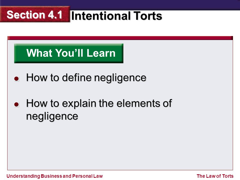 Understanding Business and Personal Law Intentional Torts Section 4.1 The Law of Torts What You'll Learn How to define negligence How to explain the elements of negligence