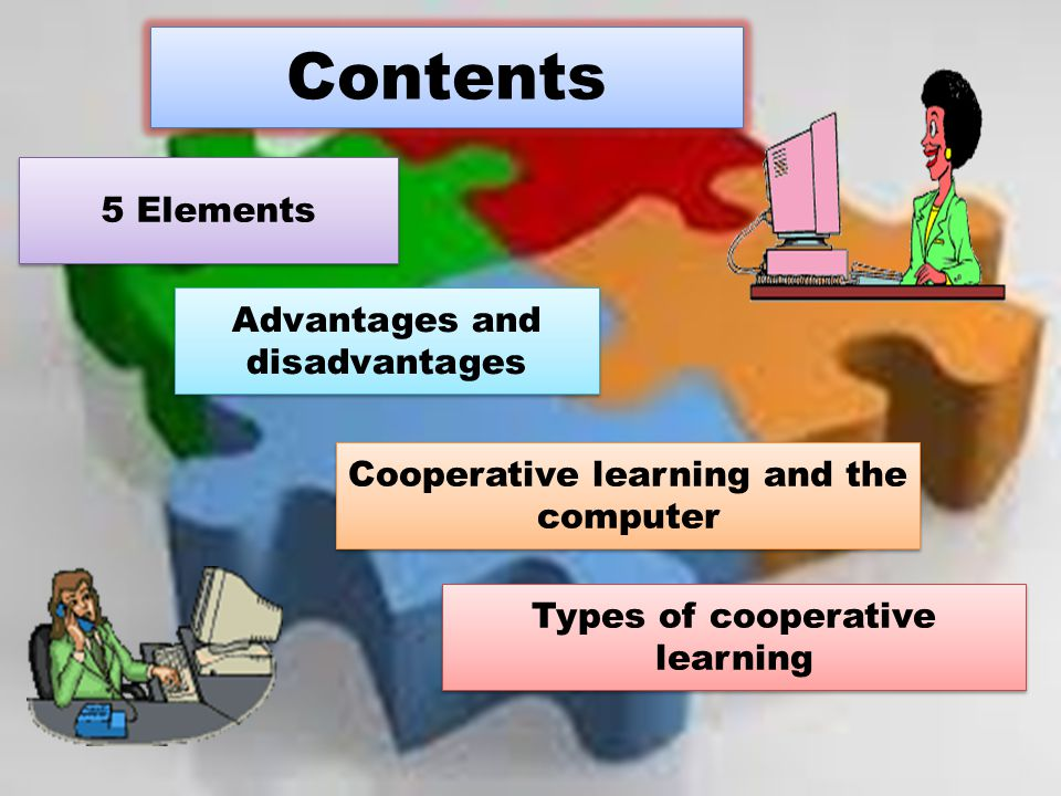 Contents 5 Elements Advantages and disadvantages Advantages and disadvantages Cooperative learning and the computer Cooperative learning and the compu