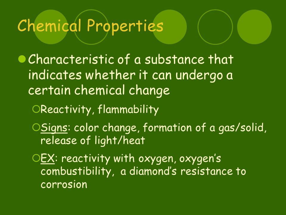 Chemical Properties Characteristic of a substance that indicates whether it can undergo a certain chemical change  Reactivity, flammability  Signs: color change, formation of a gas/solid, release of light/heat  EX: reactivity with oxygen, oxygen's combustibility, a diamond's resistance to corrosion