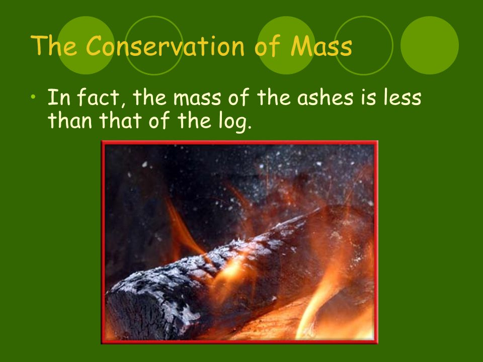 The Conservation of Mass In fact, the mass of the ashes is less than that of the log.