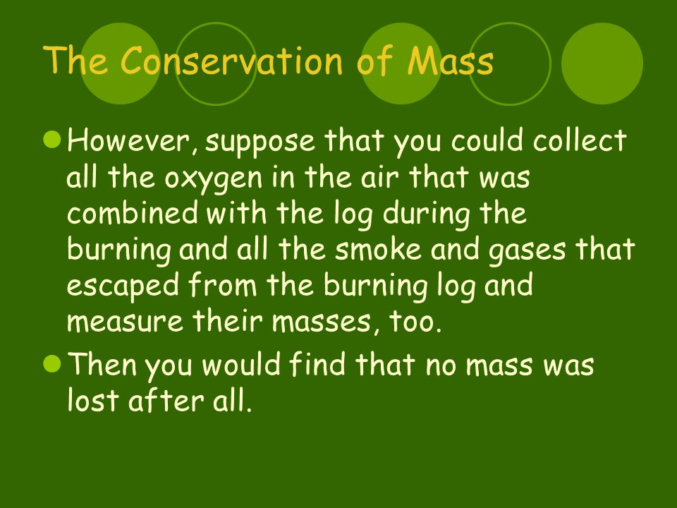 The Conservation of Mass However, suppose that you could collect all the oxygen in the air that was combined with the log during the burning and all the smoke and gases that escaped from the burning log and measure their masses, too.