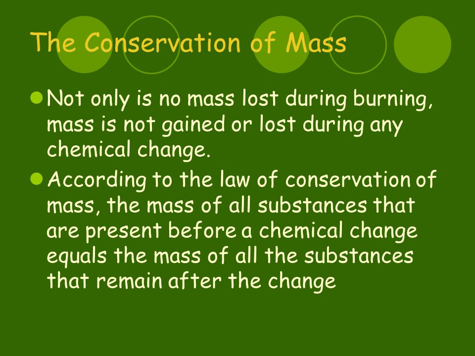 The Conservation of Mass Not only is no mass lost during burning, mass is not gained or lost during any chemical change.