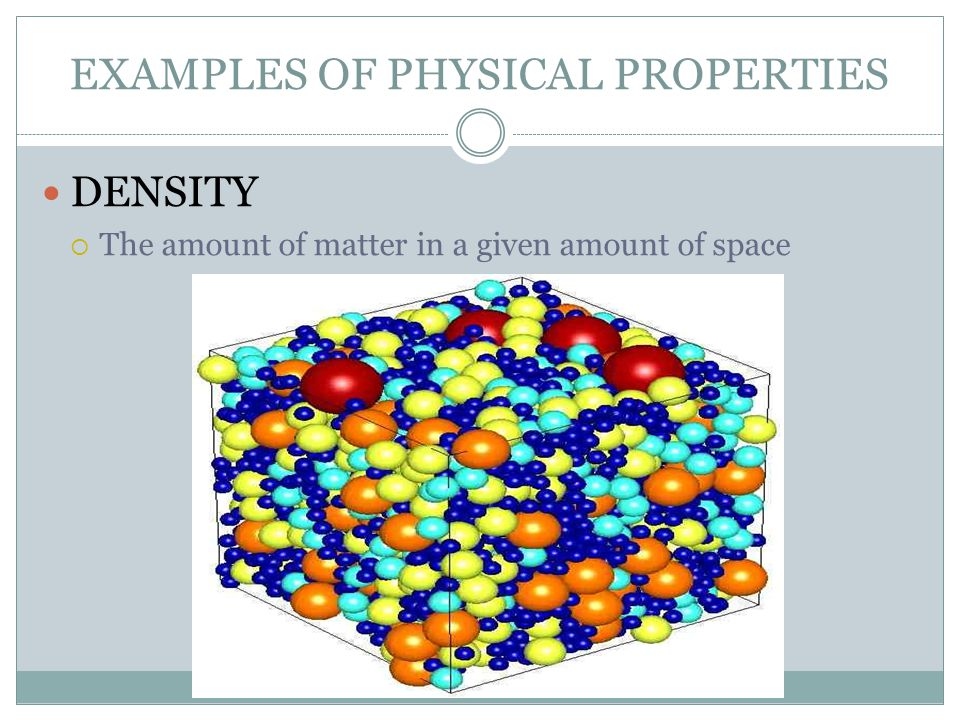 EXAMPLES OF PHYSICAL PROPERTIES DENSITY  The amount of matter in a given amount of space