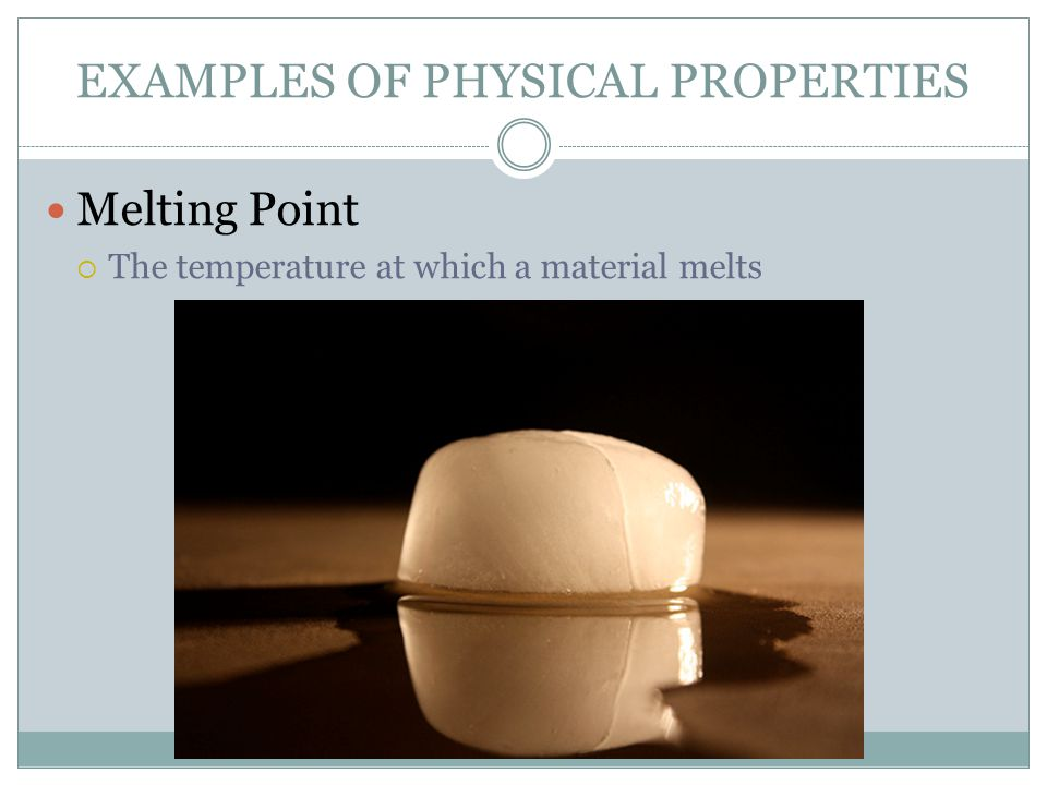 EXAMPLES OF PHYSICAL PROPERTIES Melting Point  The temperature at which a material melts