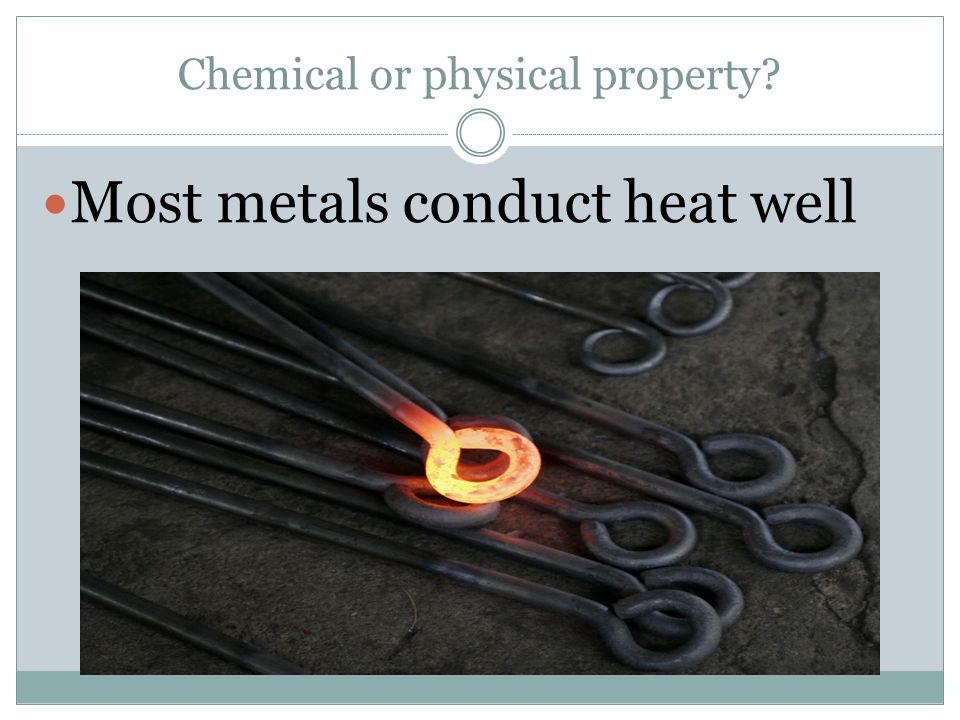 Chemical or physical property Most metals conduct heat well