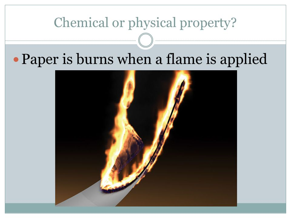 Chemical or physical property Paper is burns when a flame is applied