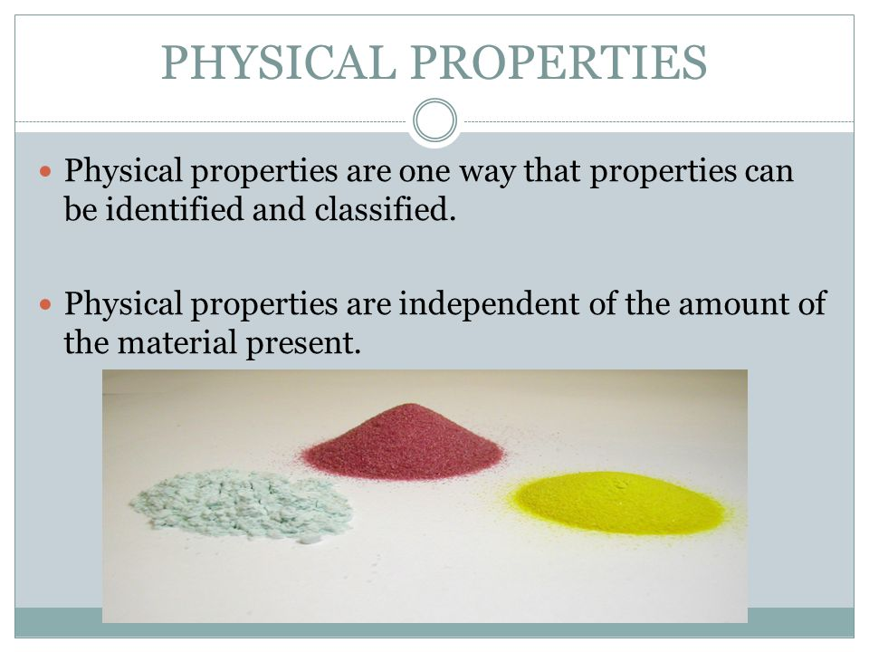 PHYSICAL PROPERTIES Physical properties are one way that properties can be identified and classified.