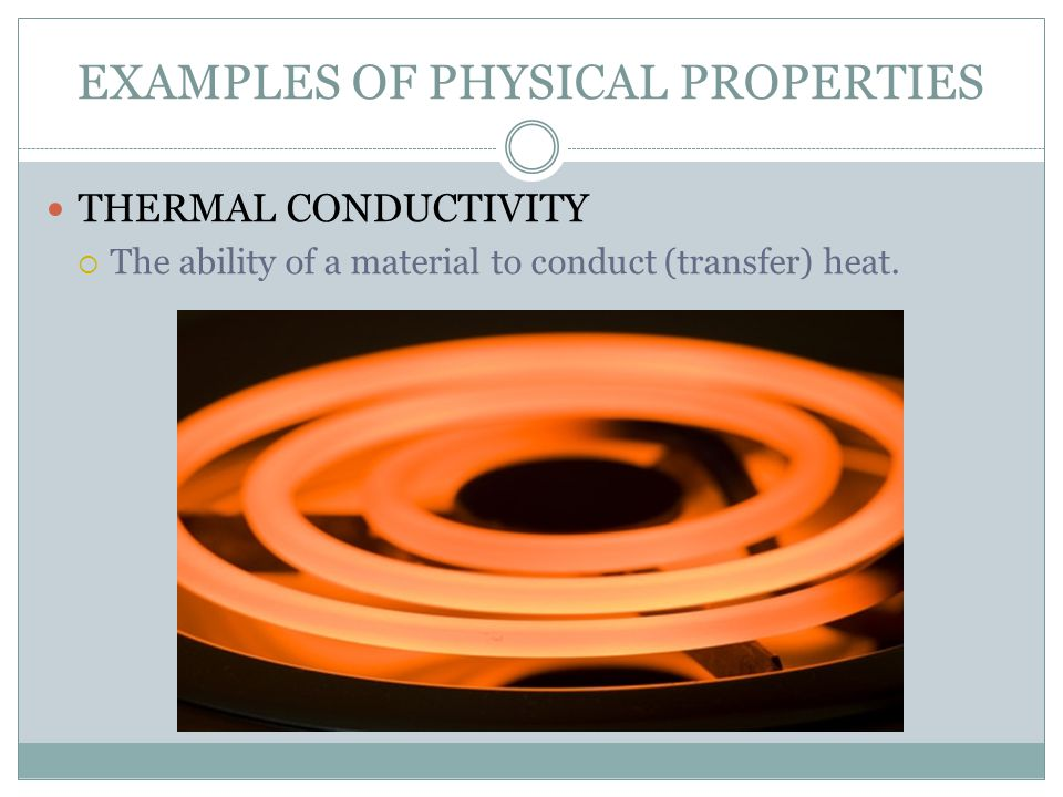 EXAMPLES OF PHYSICAL PROPERTIES THERMAL CONDUCTIVITY  The ability of a material to conduct (transfer) heat.
