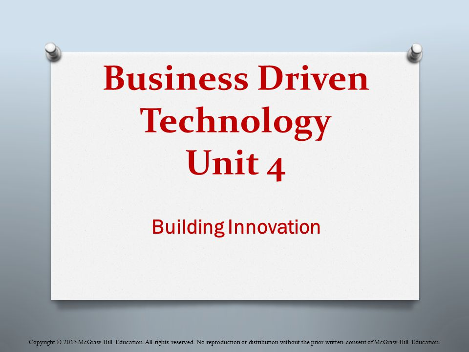Business Driven Technology Unit 4 Building Innovation Copyright © 2015 McGraw-Hill Education. All rights reserved. No reproduction or distribution wit