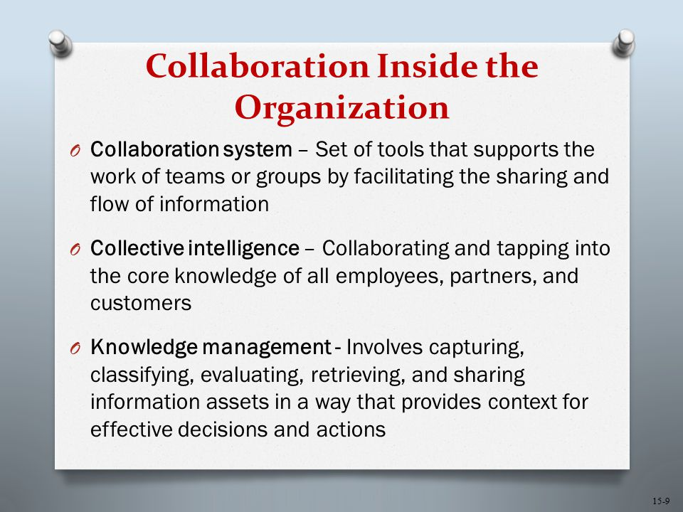 15-9 Collaboration Inside the Organization O Collaboration system – Set of tools that supports the work of teams or groups by facilitating the sharing