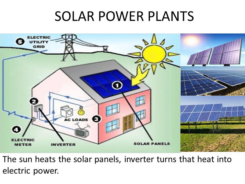 SOLAR POWER PLANTS The sun heats the solar panels, inverter turns that heat into electric power.
