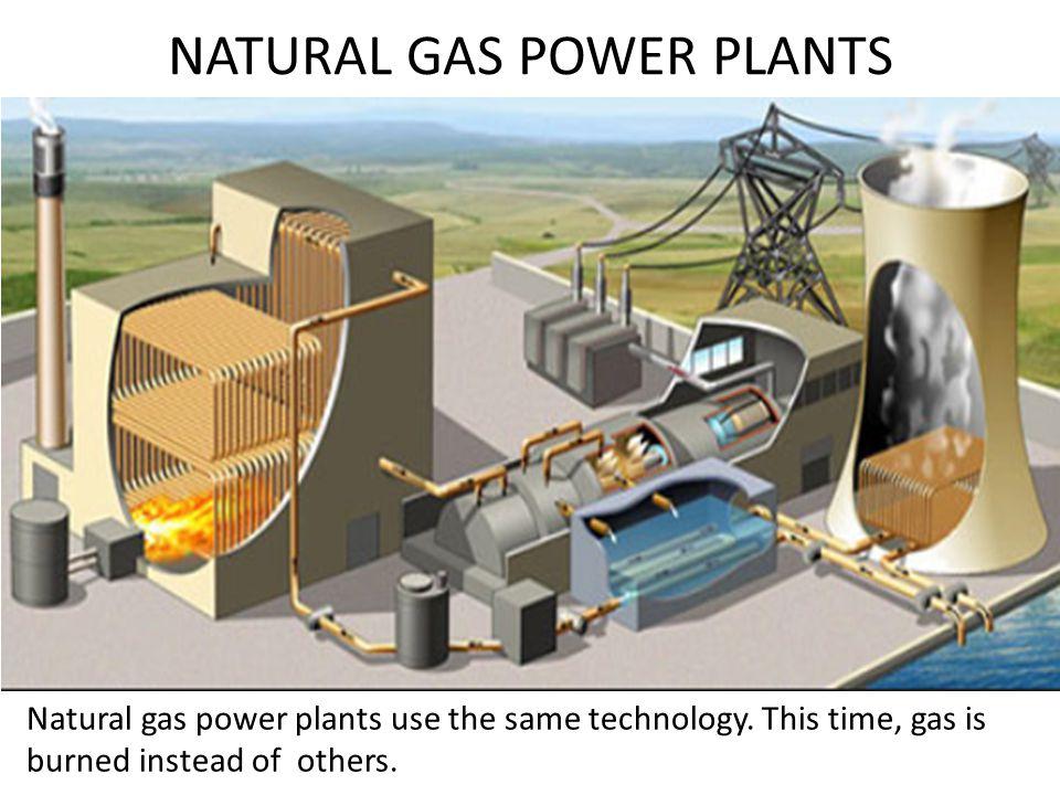 NATURAL GAS POWER PLANTS Natural gas power plants use the same technology.