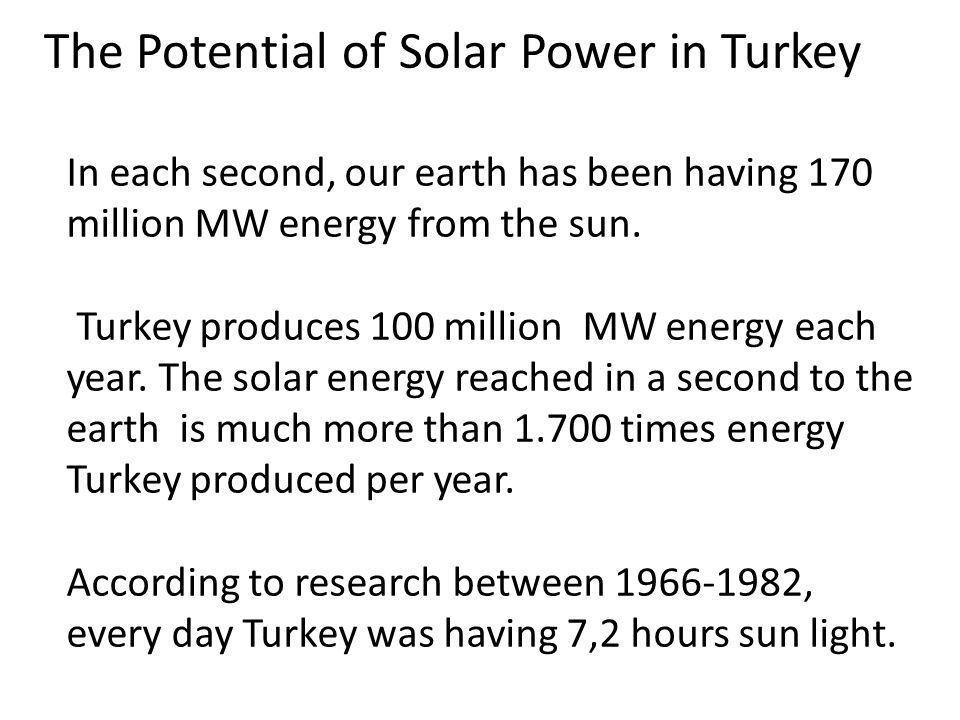 The Potential of Solar Power in Turkey In each second, our earth has been having 170 million MW energy from the sun.