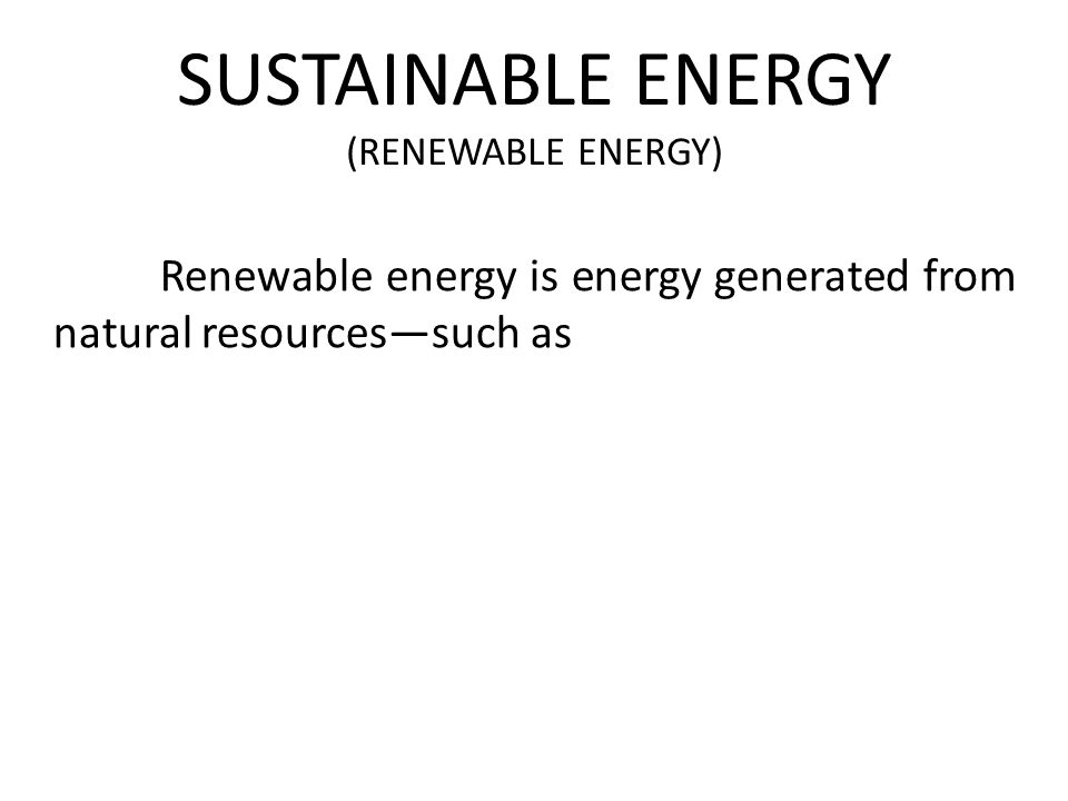 SUSTAINABLE ENERGY (RENEWABLE ENERGY) Renewable energy is energy generated from natural resources—such as