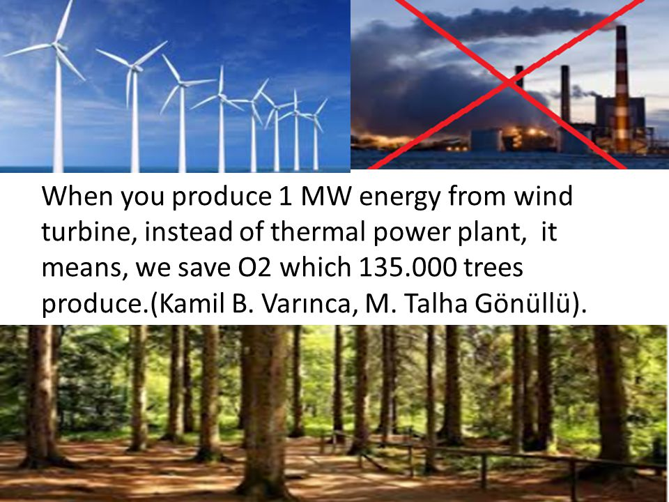 When you produce 1 MW energy from wind turbine, instead of thermal power plant, it means, we save O2 which 135.000 trees produce.(Kamil B.