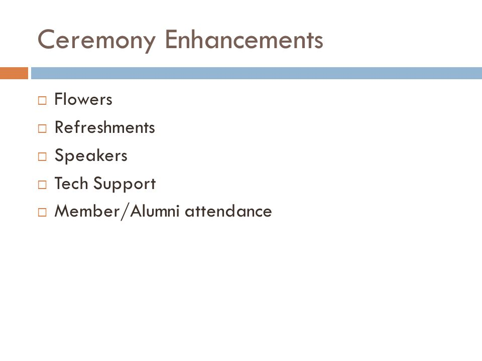 Ceremony Enhancements  Flowers  Refreshments  Speakers  Tech Support  Member/Alumni attendance