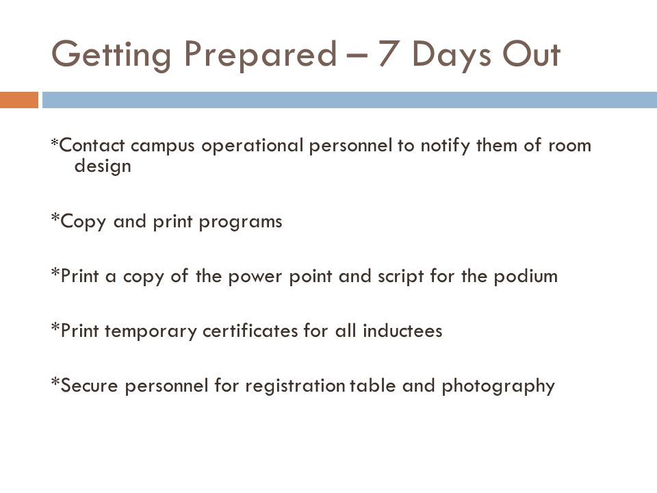 Getting Prepared – 7 Days Out * Contact campus operational personnel to notify them of room design *Copy and print programs *Print a copy of the power point and script for the podium *Print temporary certificates for all inductees *Secure personnel for registration table and photography