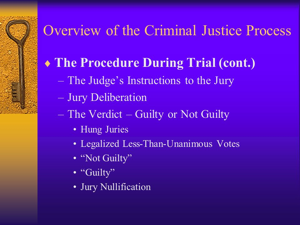 Overview of the Criminal Justice Process  The Procedure During Trial (cont.) –The Judge's Instructions to the Jury –Jury Deliberation –The Verdict – Guilty or Not Guilty Hung Juries Legalized Less-Than-Unanimous Votes Not Guilty Guilty Jury Nullification
