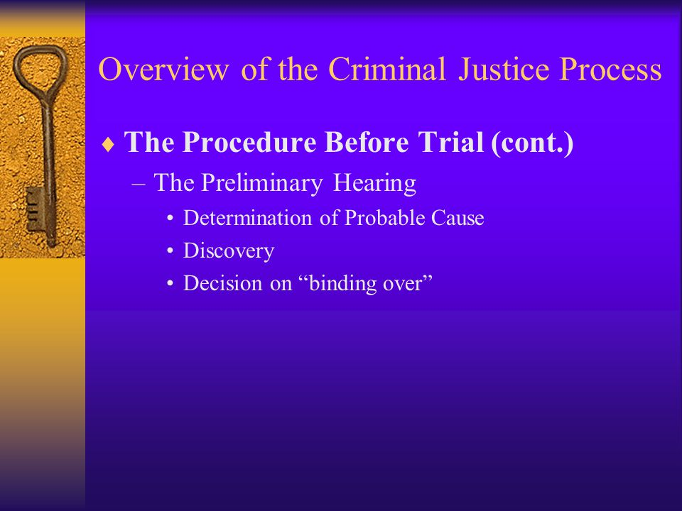 Overview of the Criminal Justice Process  The Procedure Before Trial (cont.) –The Preliminary Hearing Determination of Probable Cause Discovery Decision on binding over