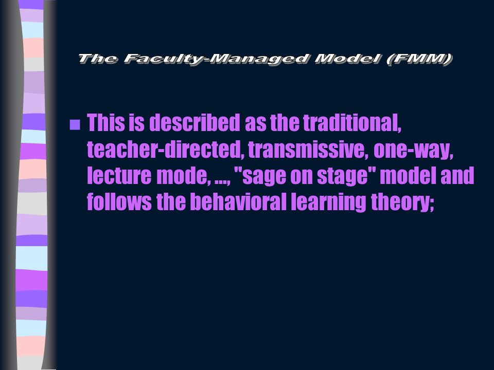 This is described as the traditional, teacher-directed, transmissive, one-way, lecture mode,..., sage on stage model and follows the behavioral learning theory;