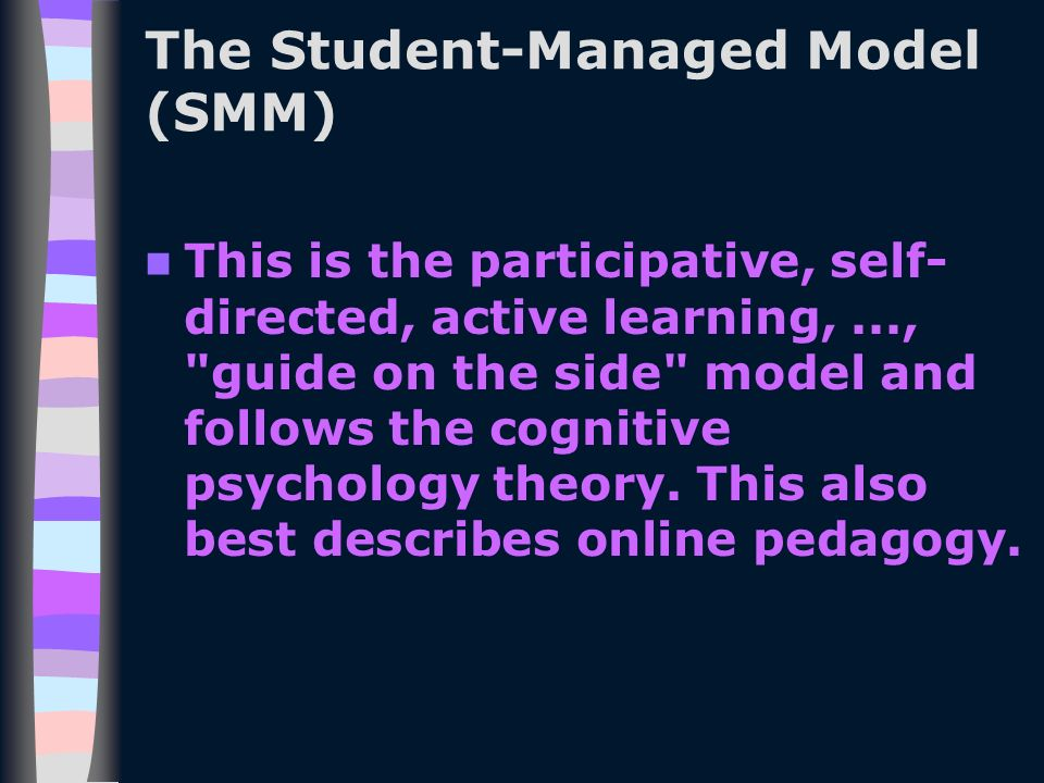 The Student-Managed Model (SMM) This is the participative, self- directed, active learning,..., guide on the side model and follows the cognitive psychology theory.