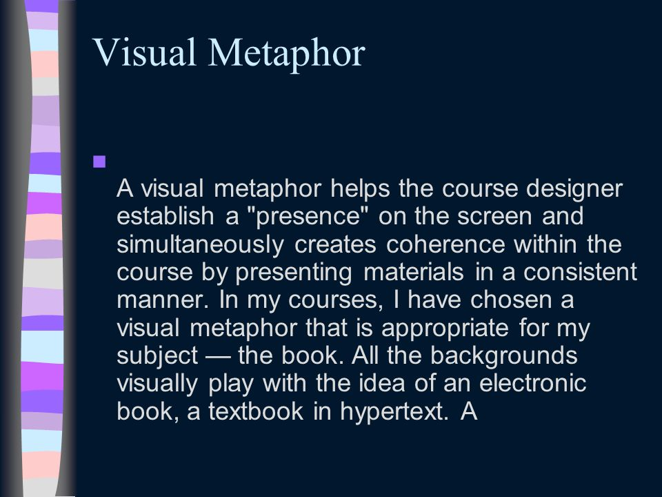 Visual Metaphor A visual metaphor helps the course designer establish a presence on the screen and simultaneously creates coherence within the course by presenting materials in a consistent manner.
