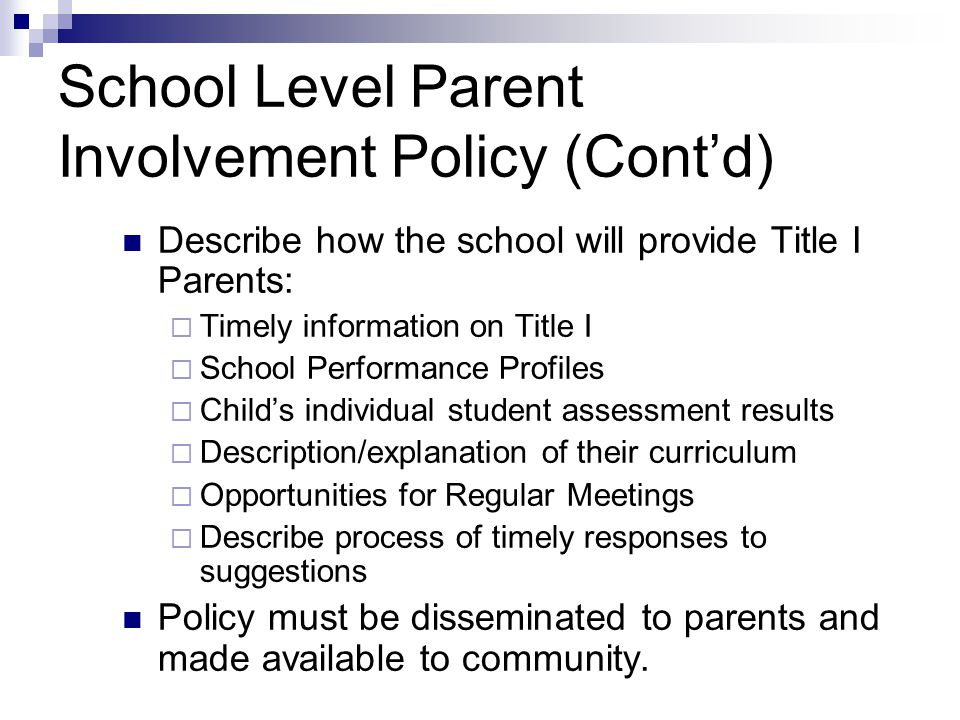 School Level Parent Involvement Policy (Cont'd) Describe how the school will provide Title I Parents:  Timely information on Title I  School Performance Profiles  Child's individual student assessment results  Description/explanation of their curriculum  Opportunities for Regular Meetings  Describe process of timely responses to suggestions Policy must be disseminated to parents and made available to community.