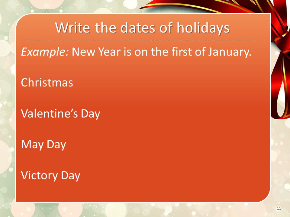 15 Write the dates of holidays Example: New Year is on the first of January.