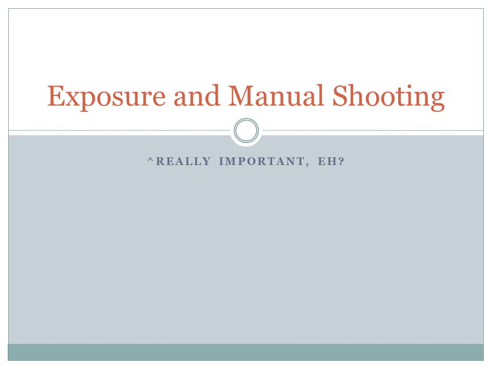 ^REALLY IMPORTANT, EH Exposure and Manual Shooting