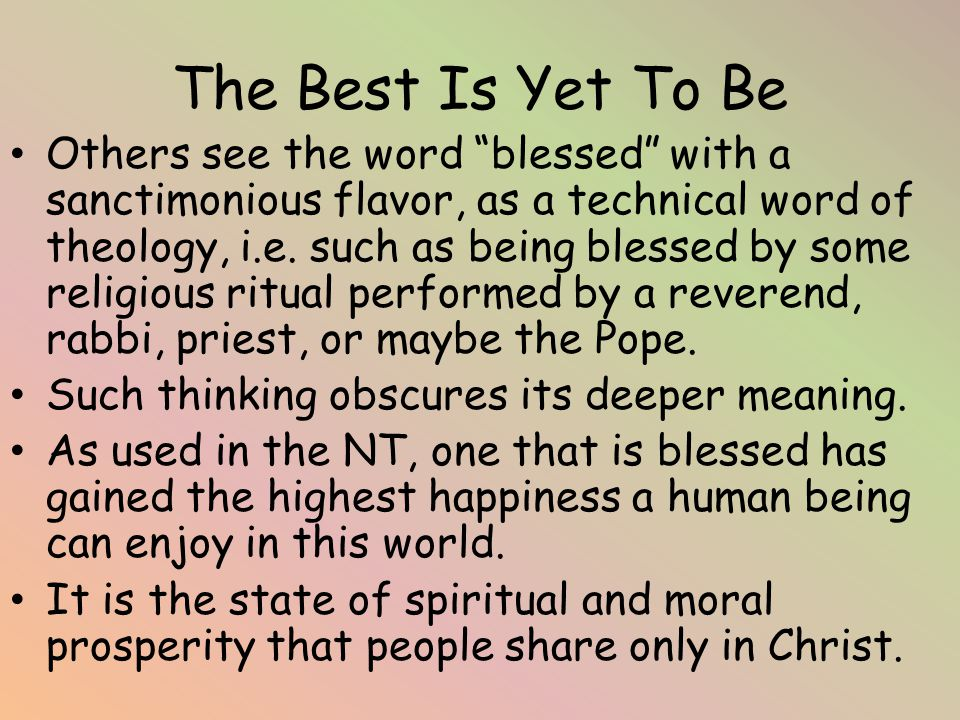 The Best Is Yet To Be Others see the word blessed with a sanctimonious flavor, as a technical word of theology, i.e.