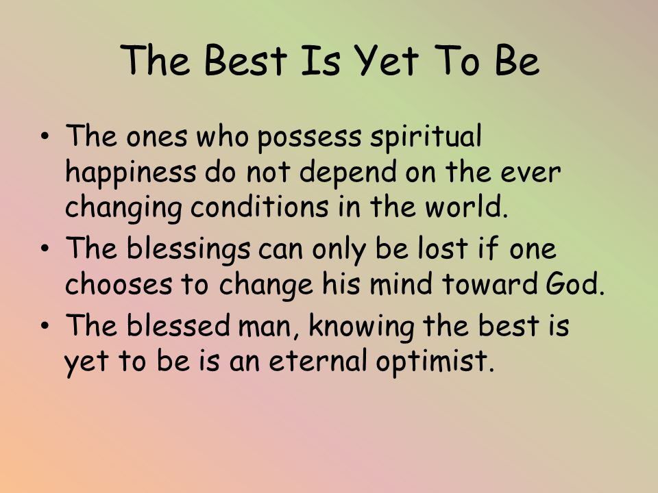 The Best Is Yet To Be The ones who possess spiritual happiness do not depend on the ever changing conditions in the world.