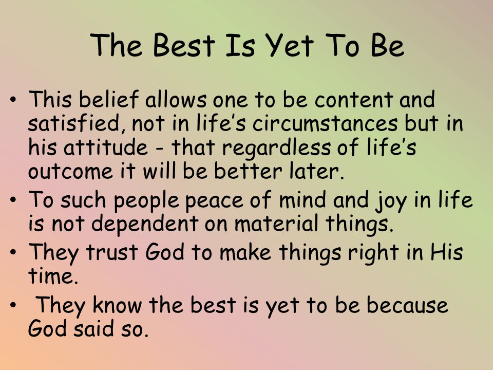 The Best Is Yet To Be This belief allows one to be content and satisfied, not in life's circumstances but in his attitude - that regardless of life's outcome it will be better later.