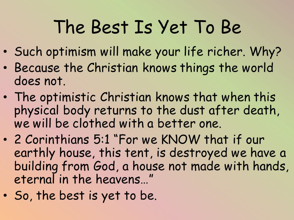 The Best Is Yet To Be Such optimism will make your life richer.