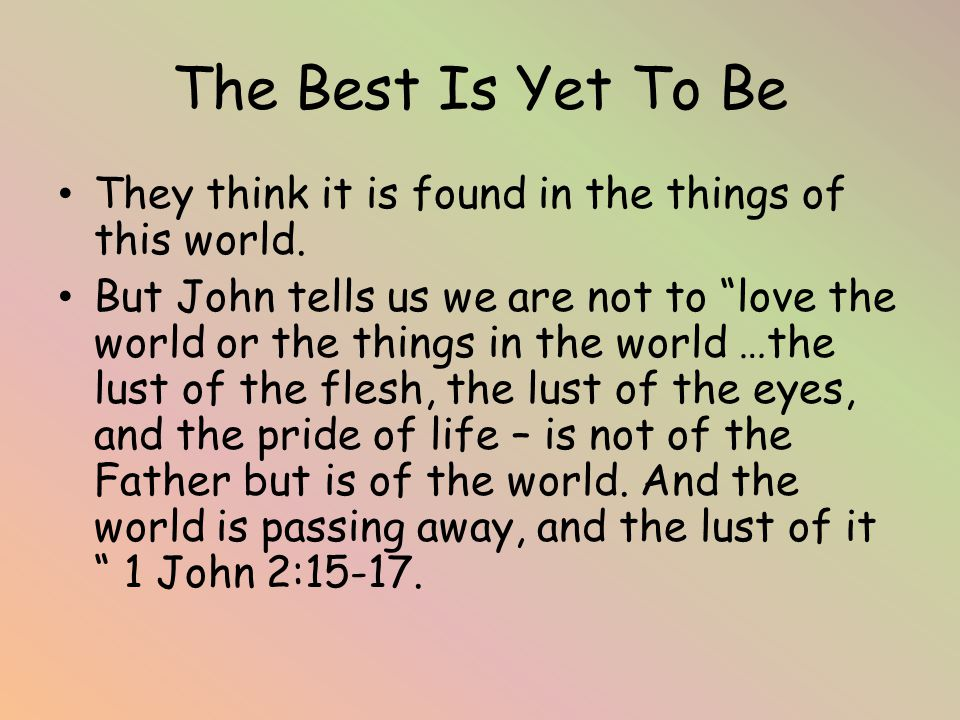 The Best Is Yet To Be They think it is found in the things of this world.