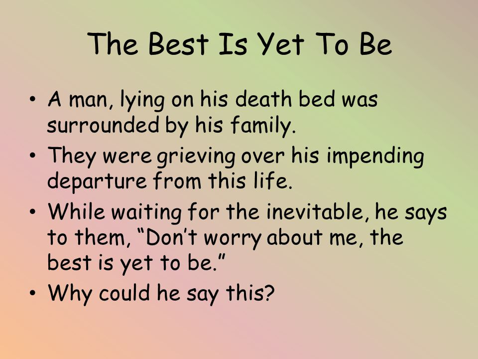 The Best Is Yet To Be A man, lying on his death bed was surrounded by his family.