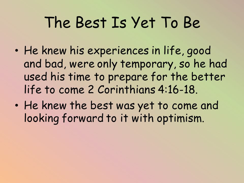 The Best Is Yet To Be He knew his experiences in life, good and bad, were only temporary, so he had used his time to prepare for the better life to come 2 Corinthians 4:16-18.
