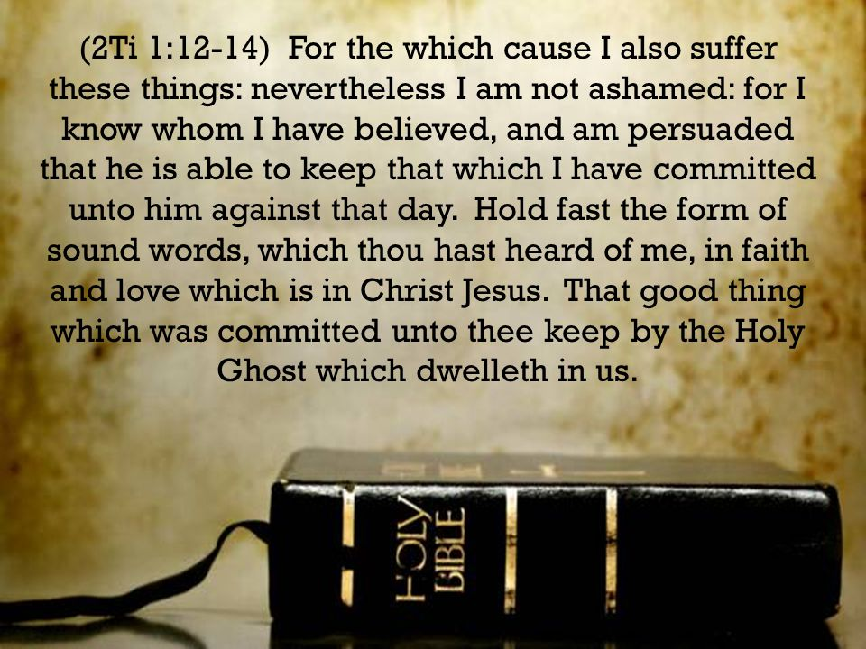 (2Ti 1:12-14) For the which cause I also suffer these things: nevertheless I am not ashamed: for I know whom I have believed, and am persuaded that he is able to keep that which I have committed unto him against that day.