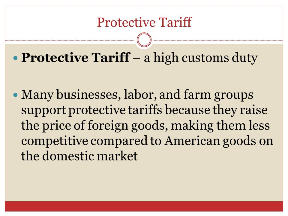 Protective Tariff Protective Tariff – a high customs duty Many businesses, labor, and farm groups support protective tariffs because they raise the price of foreign goods, making them less competitive compared to American goods on the domestic market