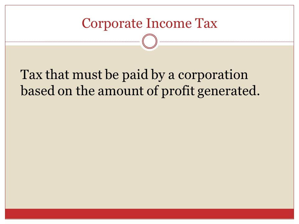 Corporate Income Tax Tax that must be paid by a corporation based on the amount of profit generated.
