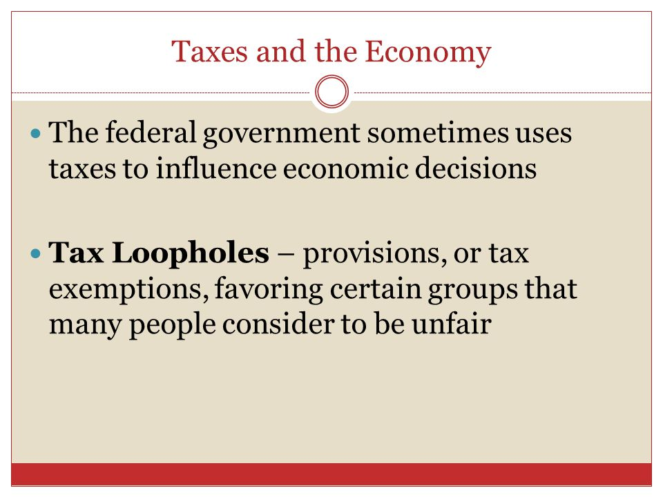 Taxes and the Economy The federal government sometimes uses taxes to influence economic decisions Tax Loopholes – provisions, or tax exemptions, favoring certain groups that many people consider to be unfair