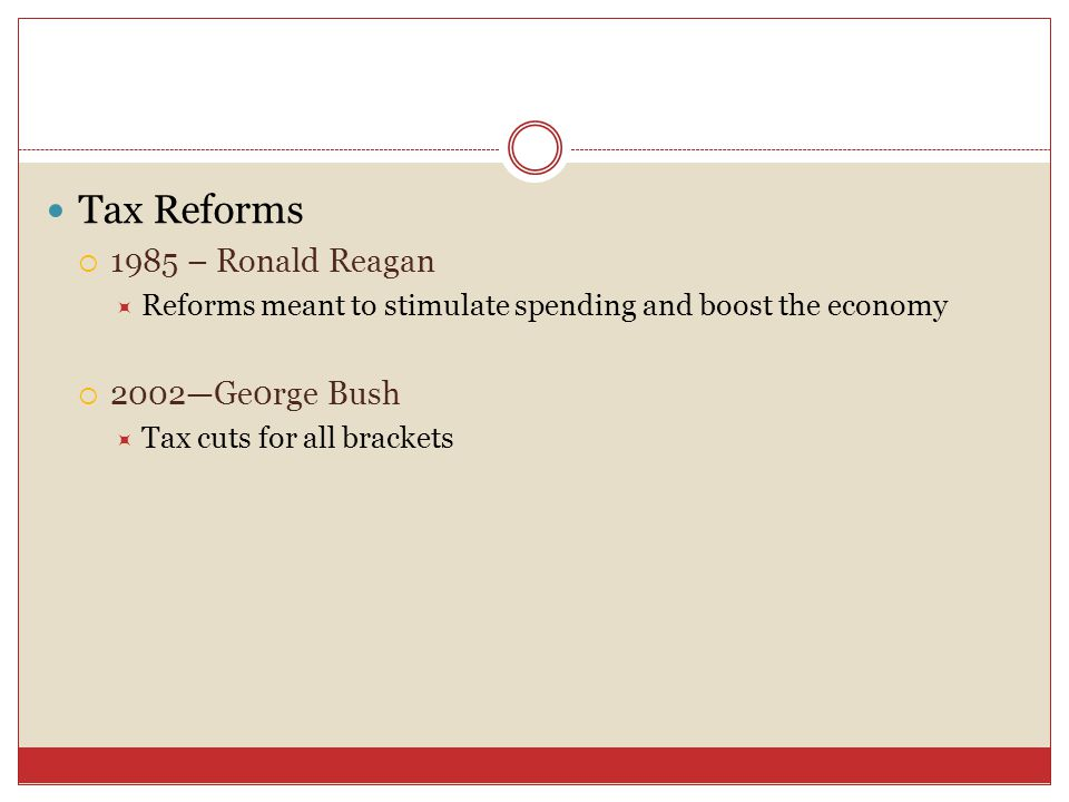 Tax Reforms  1985 – Ronald Reagan  Reforms meant to stimulate spending and boost the economy  2002—Ge0rge Bush  Tax cuts for all brackets