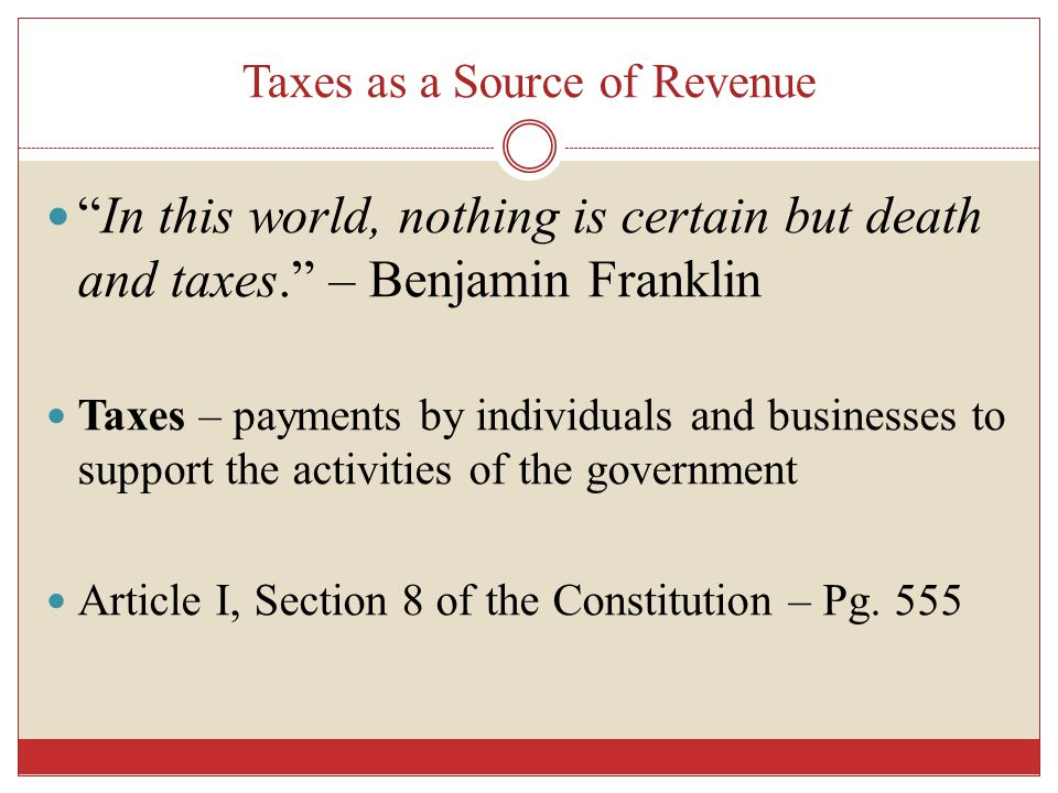 Taxes as a Source of Revenue In this world, nothing is certain but death and taxes. – Benjamin Franklin Taxes – payments by individuals and businesses to support the activities of the government Article I, Section 8 of the Constitution – Pg.