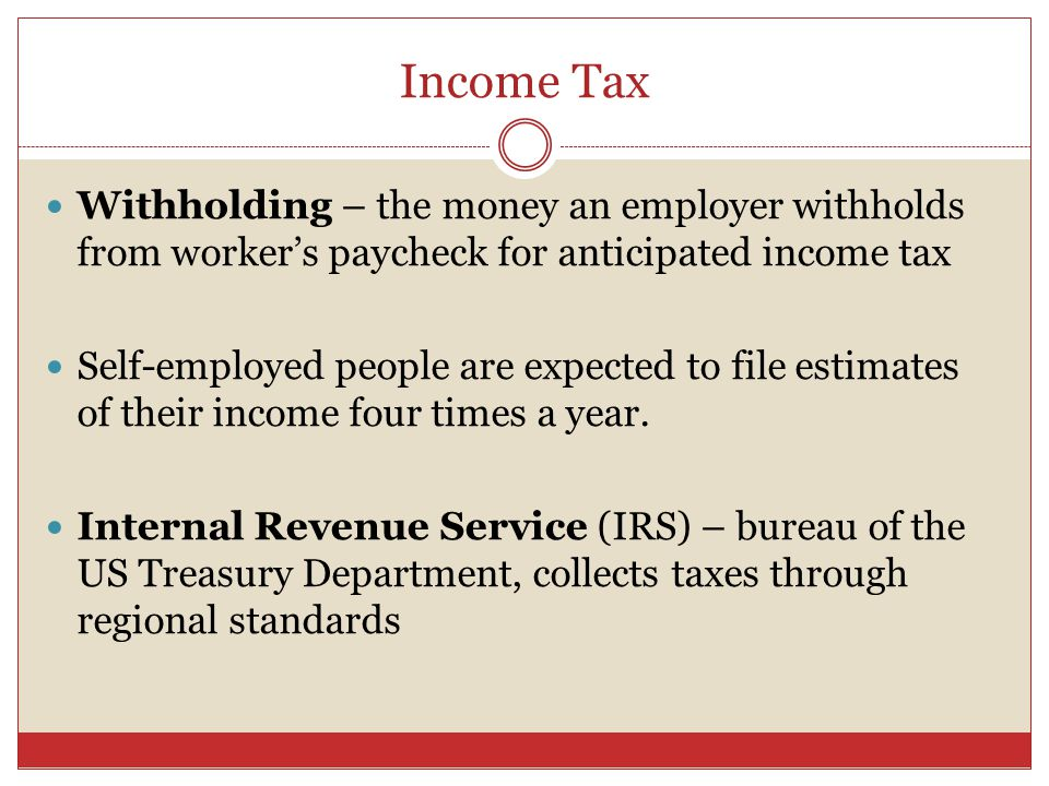 Income Tax Withholding – the money an employer withholds from worker's paycheck for anticipated income tax Self-employed people are expected to file estimates of their income four times a year.